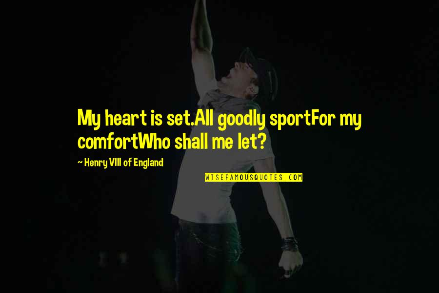 Richard Maltby Quotes By Henry VIII Of England: My heart is set.All goodly sportFor my comfortWho