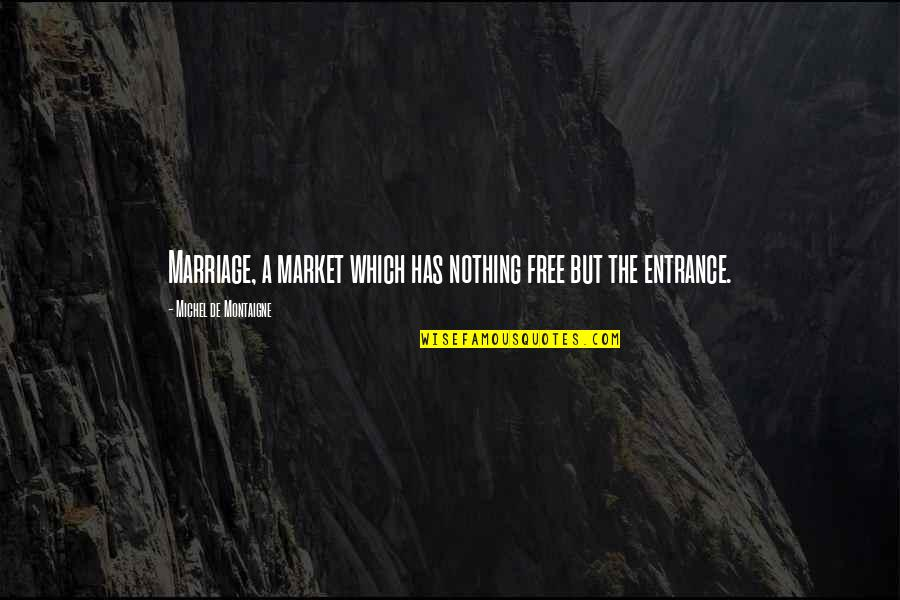 Richard Maltby Quotes By Michel De Montaigne: Marriage, a market which has nothing free but