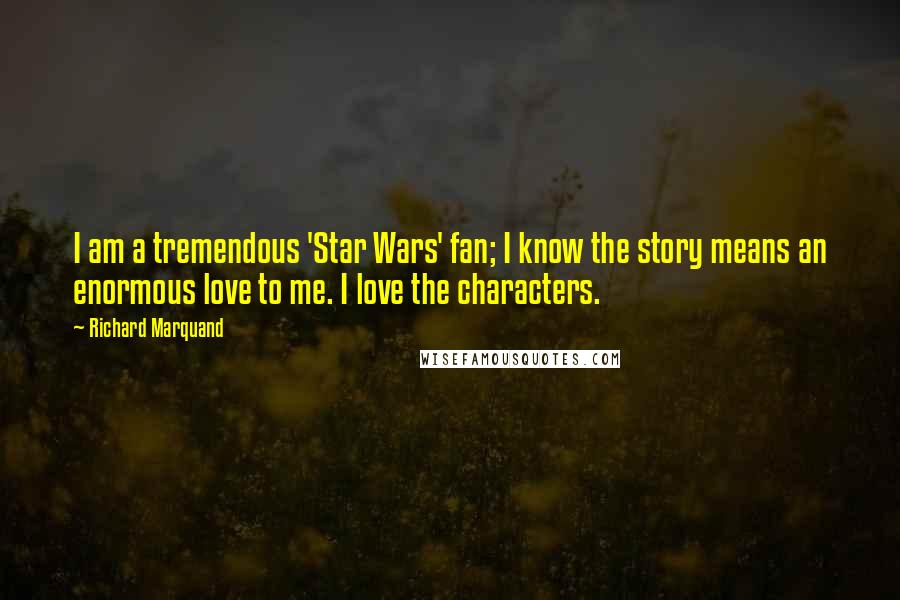 Richard Marquand quotes: I am a tremendous 'Star Wars' fan; I know the story means an enormous love to me. I love the characters.