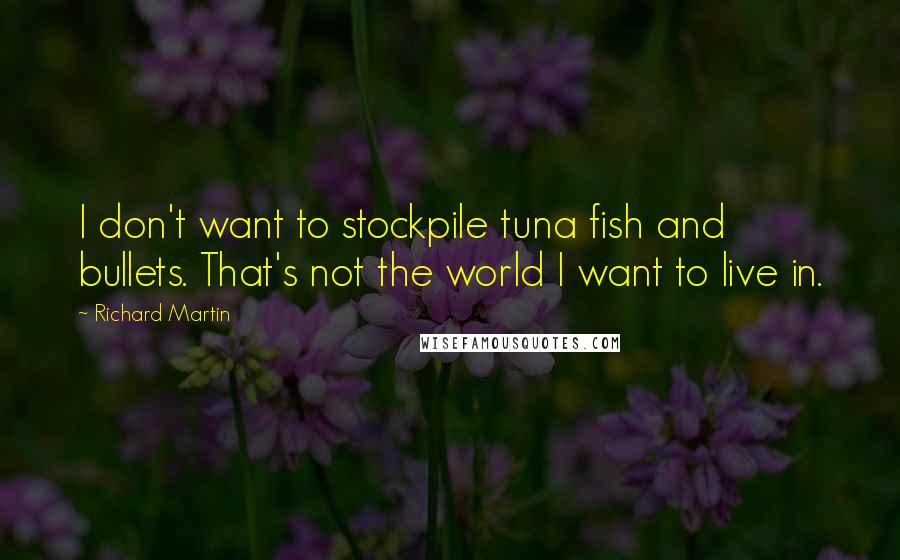 Richard Martin quotes: I don't want to stockpile tuna fish and bullets. That's not the world I want to live in.
