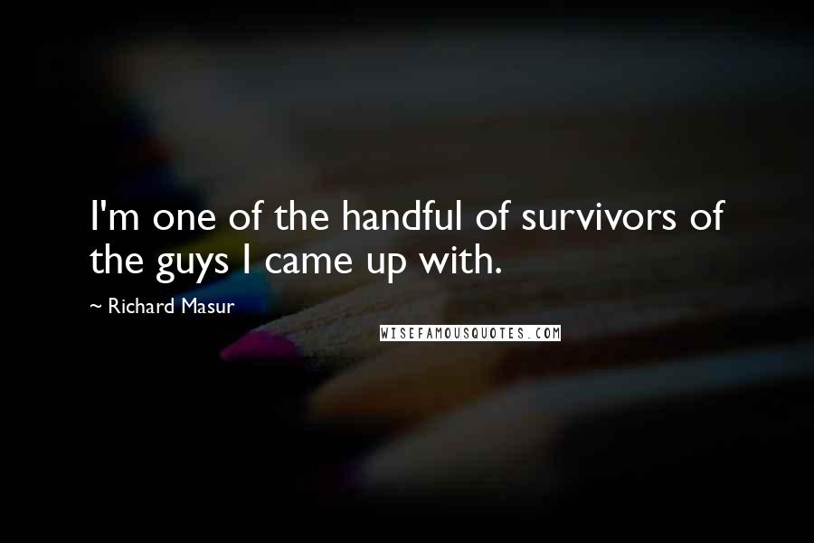 Richard Masur quotes: I'm one of the handful of survivors of the guys I came up with.