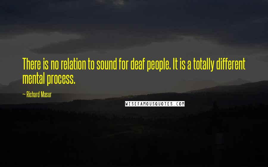 Richard Masur quotes: There is no relation to sound for deaf people. It is a totally different mental process.