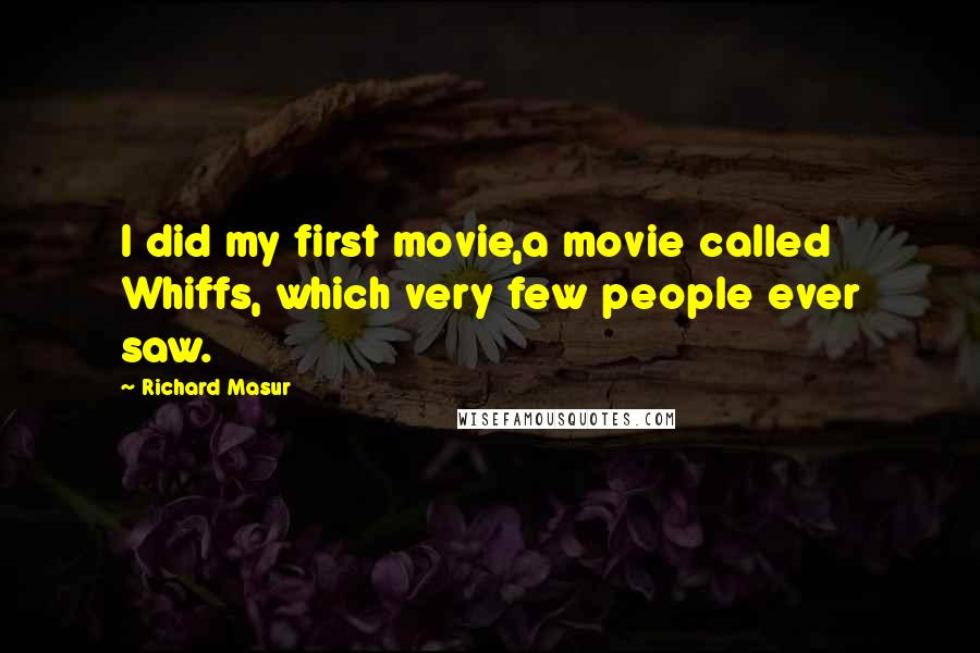 Richard Masur quotes: I did my first movie,a movie called Whiffs, which very few people ever saw.