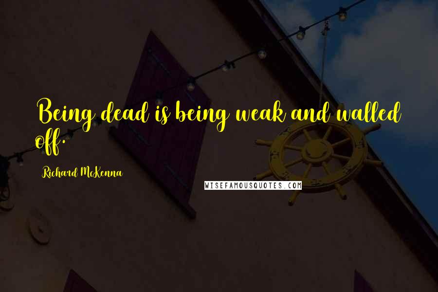 Richard McKenna quotes: Being dead is being weak and walled off.