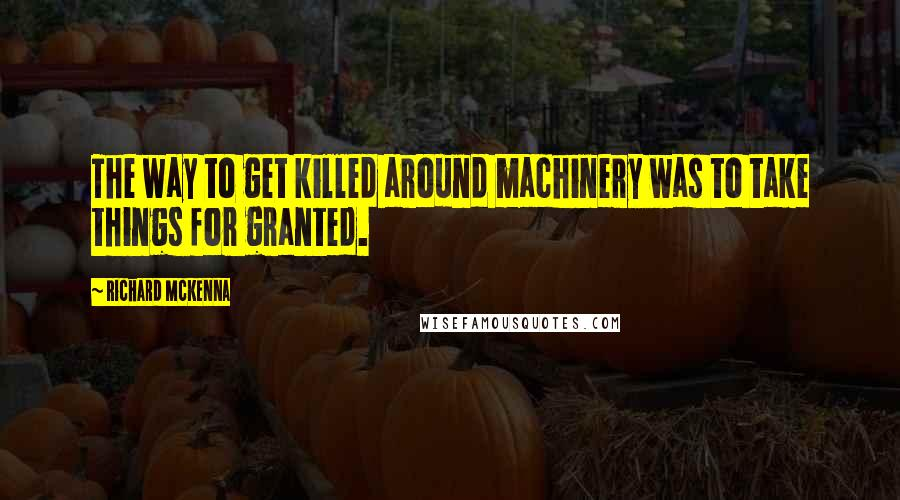 Richard McKenna quotes: The way to get killed around machinery was to take things for granted.