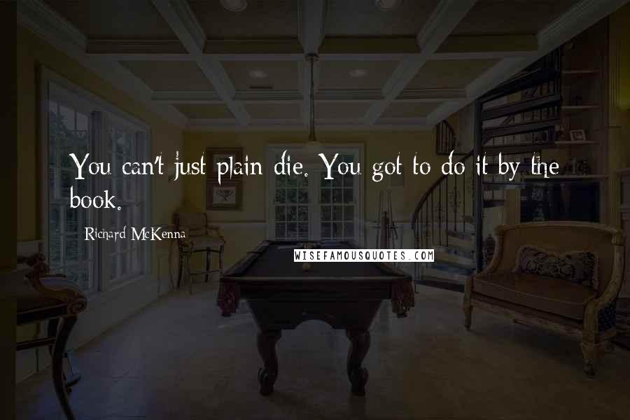 Richard McKenna quotes: You can't just plain die. You got to do it by the book.
