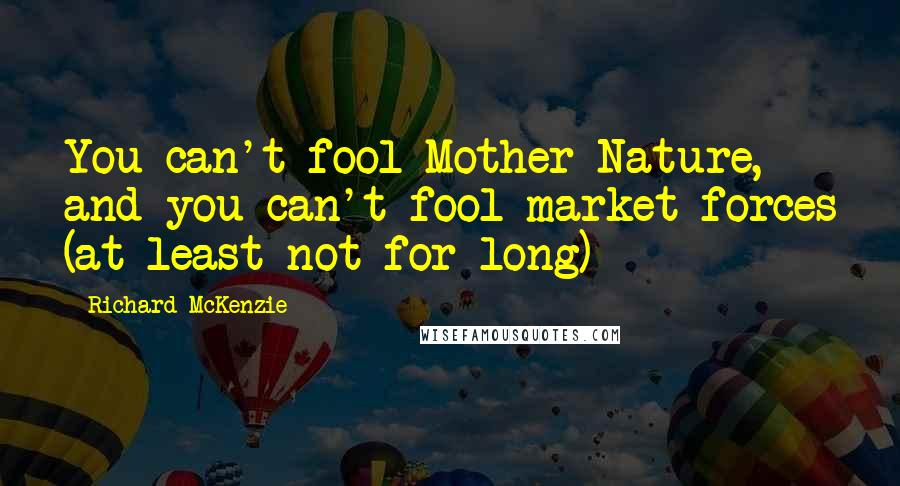 Richard McKenzie quotes: You can't fool Mother Nature, and you can't fool market forces (at least not for long)