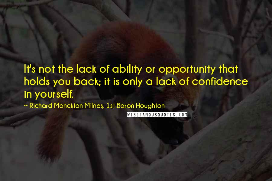 Richard Monckton Milnes, 1st Baron Houghton quotes: It's not the lack of ability or opportunity that holds you back; it is only a lack of confidence in yourself.
