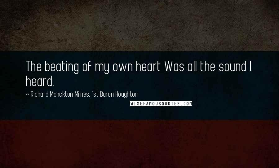 Richard Monckton Milnes, 1st Baron Houghton quotes: The beating of my own heart Was all the sound I heard.