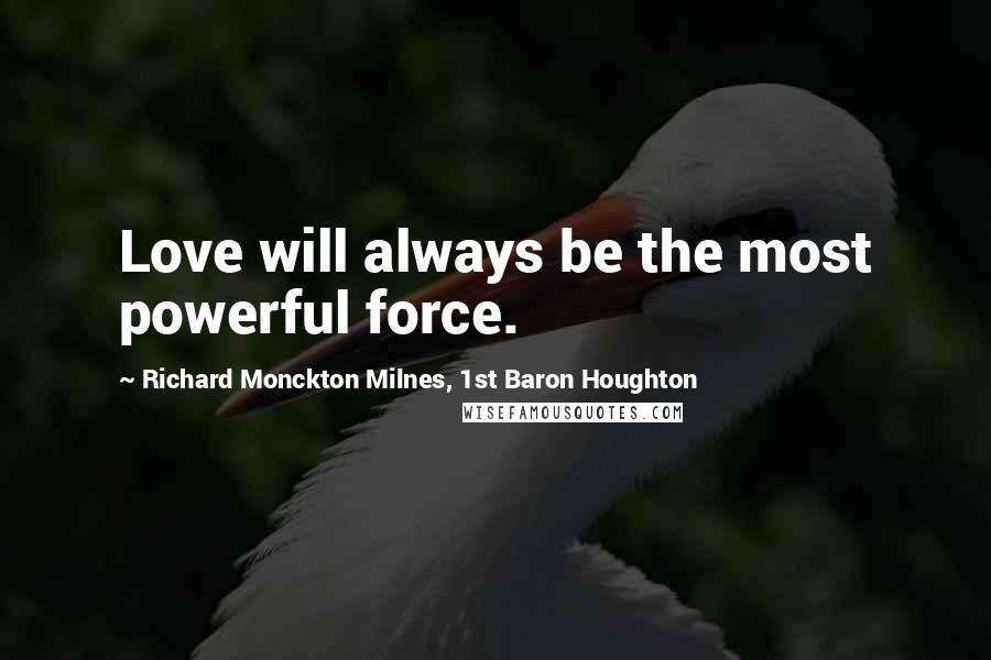 Richard Monckton Milnes, 1st Baron Houghton quotes: Love will always be the most powerful force.