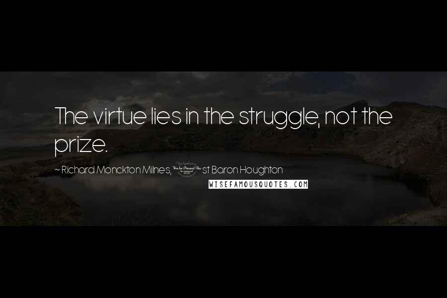 Richard Monckton Milnes, 1st Baron Houghton quotes: The virtue lies in the struggle, not the prize.