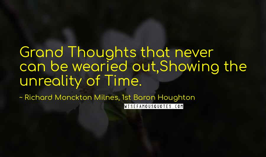 Richard Monckton Milnes, 1st Baron Houghton quotes: Grand Thoughts that never can be wearied out,Showing the unreality of Time.