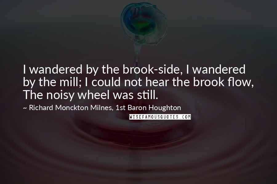 Richard Monckton Milnes, 1st Baron Houghton quotes: I wandered by the brook-side, I wandered by the mill; I could not hear the brook flow, The noisy wheel was still.
