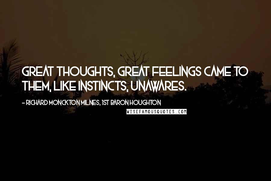 Richard Monckton Milnes, 1st Baron Houghton quotes: Great thoughts, great feelings came to them, Like instincts, unawares.