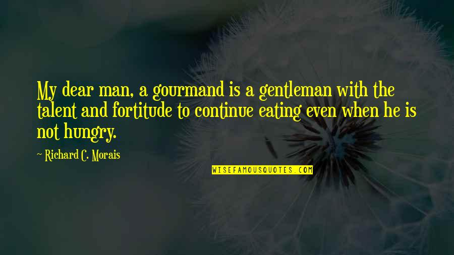 Richard Morais Quotes By Richard C. Morais: My dear man, a gourmand is a gentleman