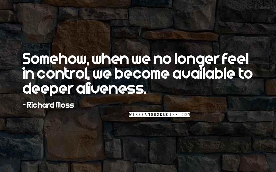 Richard Moss quotes: Somehow, when we no longer feel in control, we become available to deeper aliveness.