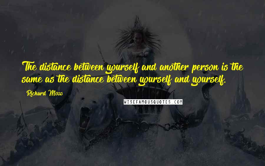 Richard Moss quotes: The distance between yourself and another person is the same as the distance between yourself and yourself.