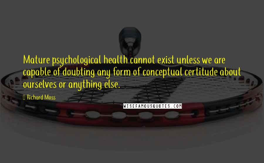 Richard Moss quotes: Mature psychological health cannot exist unless we are capable of doubting any form of conceptual certitude about ourselves or anything else.