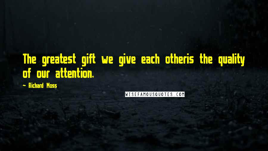 Richard Moss quotes: The greatest gift we give each otheris the quality of our attention.