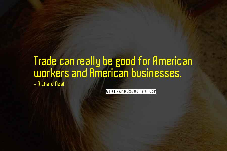 Richard Neal quotes: Trade can really be good for American workers and American businesses.