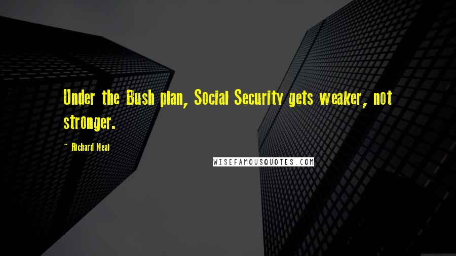 Richard Neal quotes: Under the Bush plan, Social Security gets weaker, not stronger.