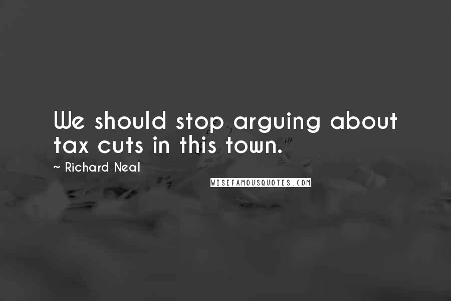 Richard Neal quotes: We should stop arguing about tax cuts in this town.