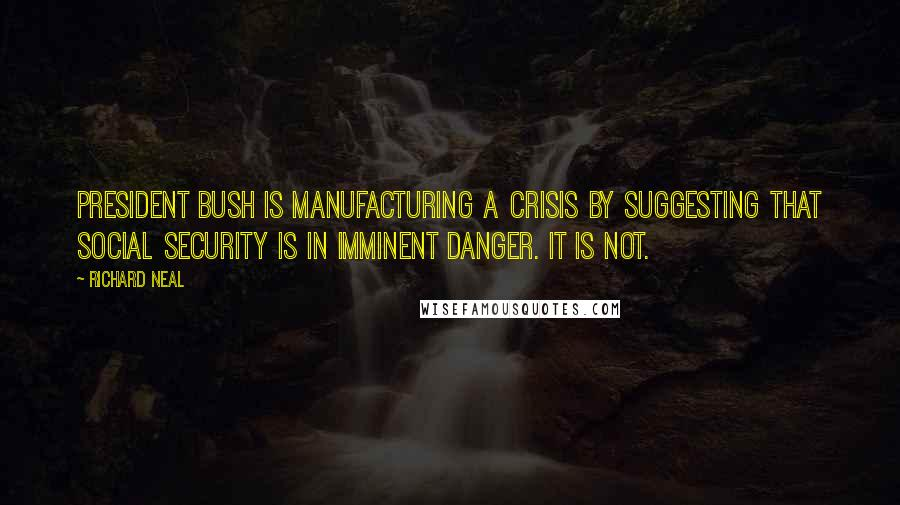 Richard Neal quotes: President Bush is manufacturing a crisis by suggesting that Social Security is in imminent danger. It is not.