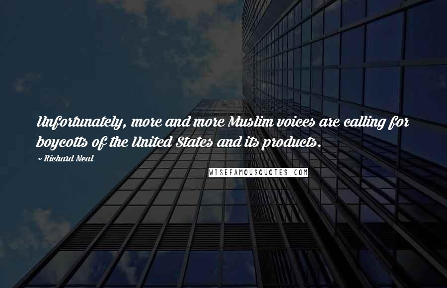 Richard Neal quotes: Unfortunately, more and more Muslim voices are calling for boycotts of the United States and its products.
