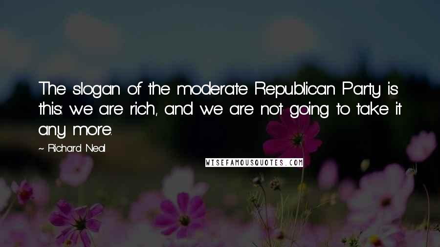 Richard Neal quotes: The slogan of the moderate Republican Party is this: we are rich, and we are not going to take it any more.