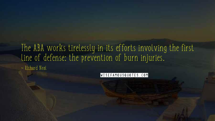 Richard Neal quotes: The ABA works tirelessly in its efforts involving the first line of defense: the prevention of burn injuries.