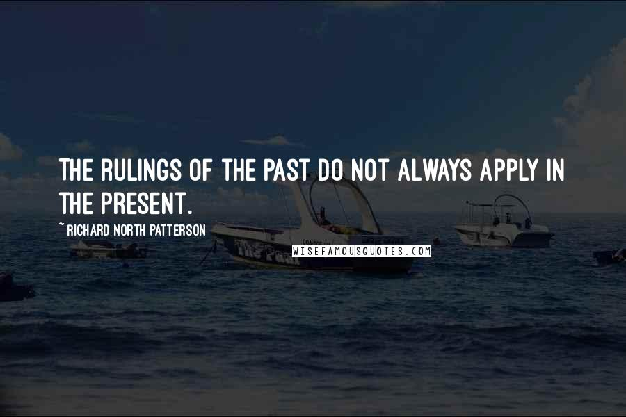 Richard North Patterson quotes: The rulings of the past do not always apply in the present.