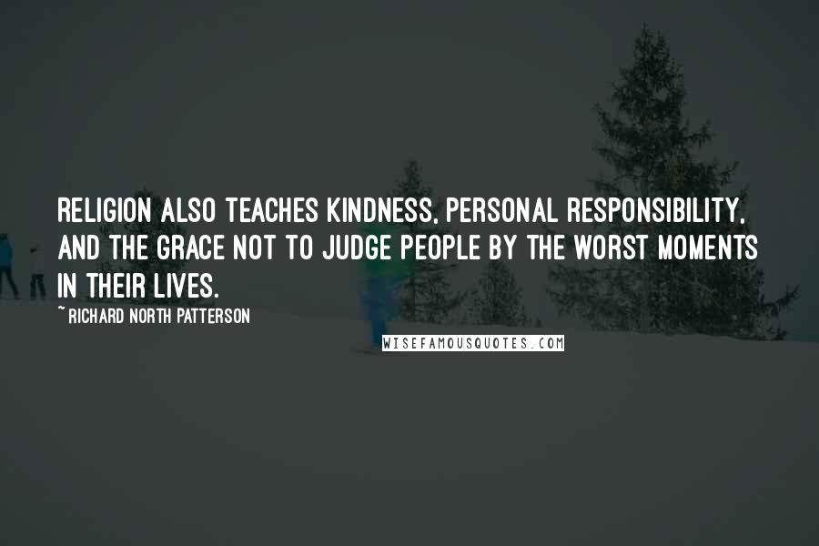 Richard North Patterson quotes: Religion also teaches kindness, personal responsibility, and the grace not to judge people by the worst moments in their lives.