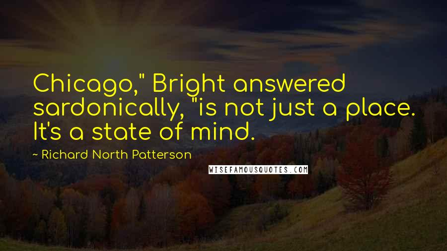 "Richard North Patterson quotes: Chicago,"" Bright answered sardonically, ""is not just a place. It's a state of mind."