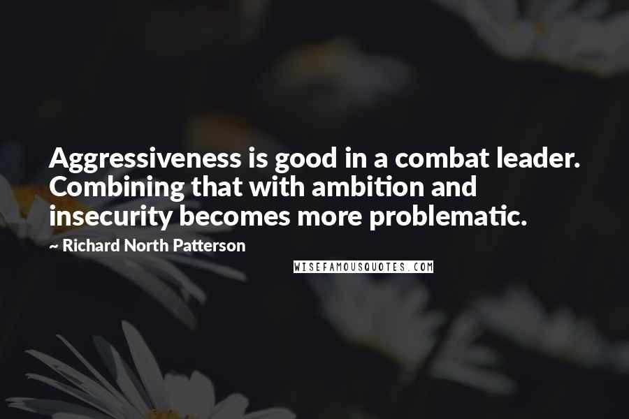 Richard North Patterson quotes: Aggressiveness is good in a combat leader. Combining that with ambition and insecurity becomes more problematic.