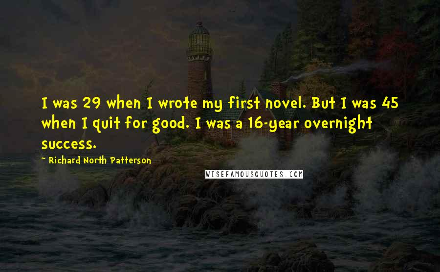 Richard North Patterson quotes: I was 29 when I wrote my first novel. But I was 45 when I quit for good. I was a 16-year overnight success.