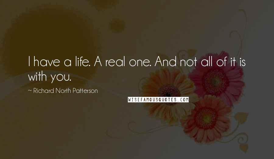 Richard North Patterson quotes: I have a life. A real one. And not all of it is with you.