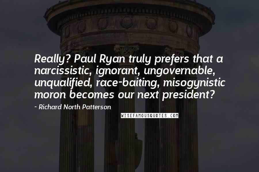 Richard North Patterson quotes: Really? Paul Ryan truly prefers that a narcissistic, ignorant, ungovernable, unqualified, race-baiting, misogynistic moron becomes our next president?