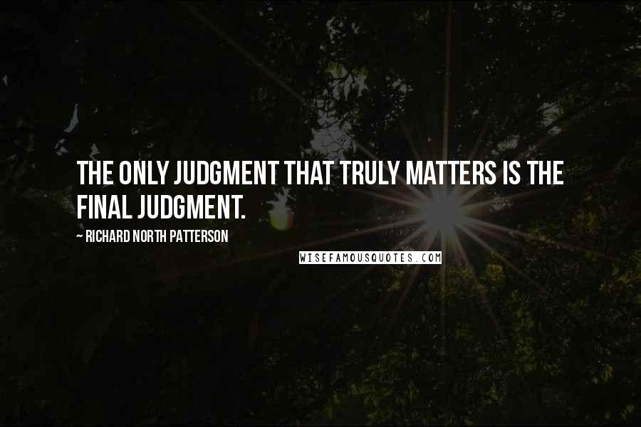 Richard North Patterson quotes: The only judgment that truly matters is the final judgment.