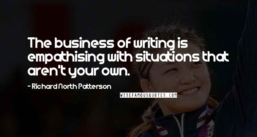 Richard North Patterson quotes: The business of writing is empathising with situations that aren't your own.