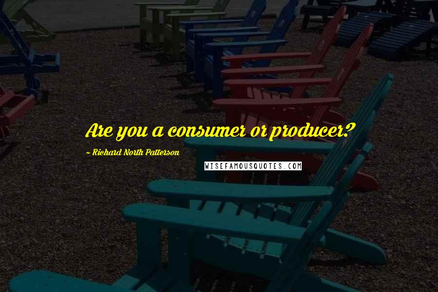 Richard North Patterson quotes: Are you a consumer or producer?