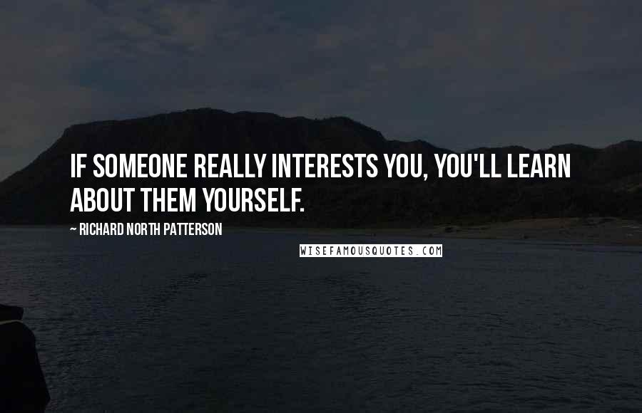 Richard North Patterson quotes: If someone really interests you, you'll learn about them yourself.