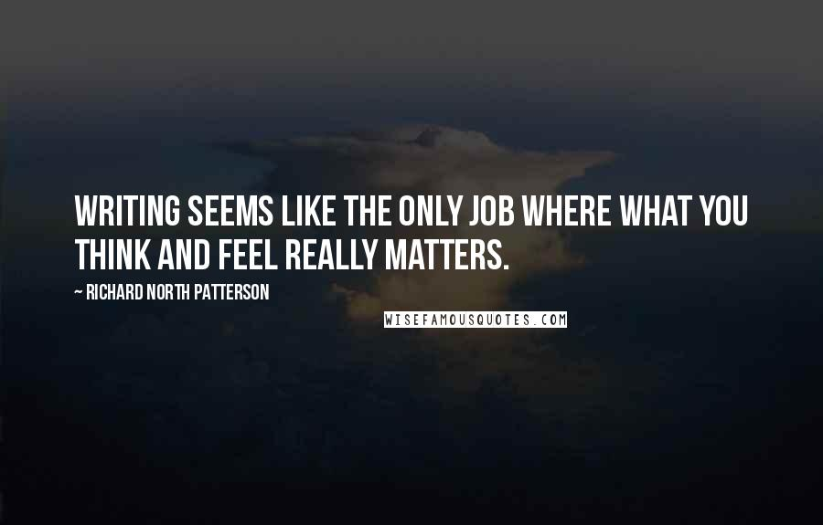 Richard North Patterson quotes: Writing seems like the only job where what you think and feel really matters.