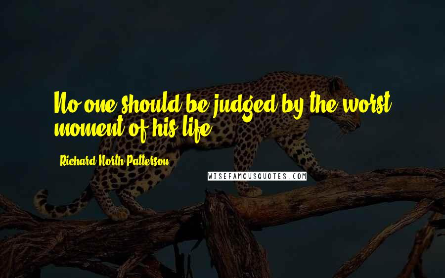 Richard North Patterson quotes: No one should be judged by the worst moment of his life.