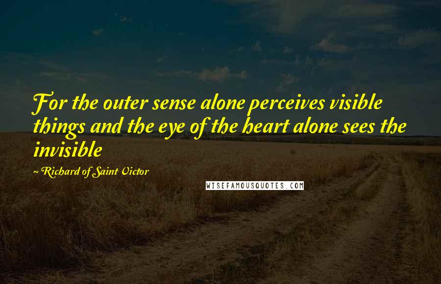 Richard Of Saint Victor quotes: For the outer sense alone perceives visible things and the eye of the heart alone sees the invisible