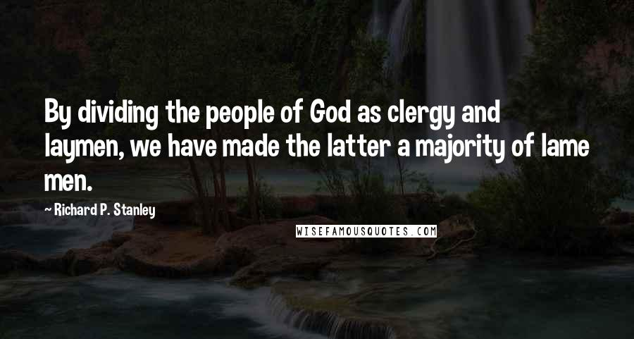 Richard P. Stanley quotes: By dividing the people of God as clergy and laymen, we have made the latter a majority of lame men.