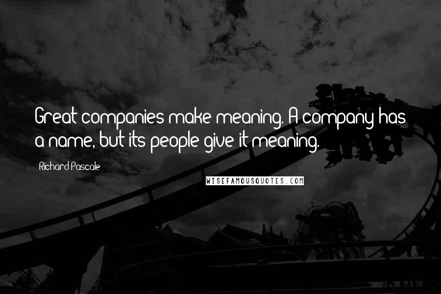 Richard Pascale quotes: Great companies make meaning. A company has a name, but its people give it meaning.