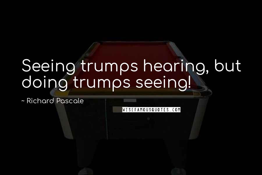 Richard Pascale quotes: Seeing trumps hearing, but doing trumps seeing!