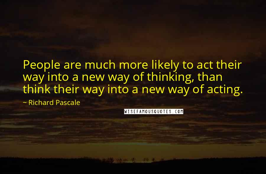 Richard Pascale quotes: People are much more likely to act their way into a new way of thinking, than think their way into a new way of acting.
