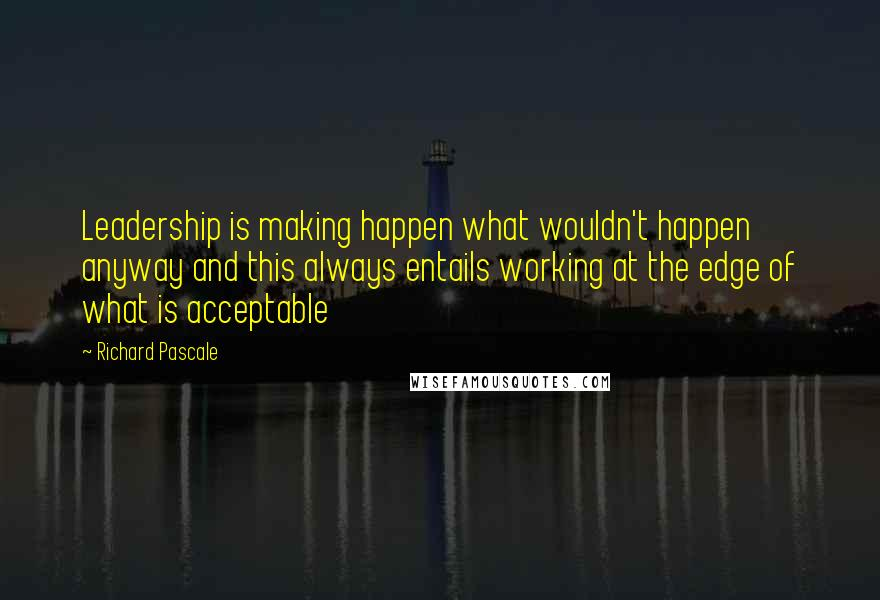 Richard Pascale quotes: Leadership is making happen what wouldn't happen anyway and this always entails working at the edge of what is acceptable