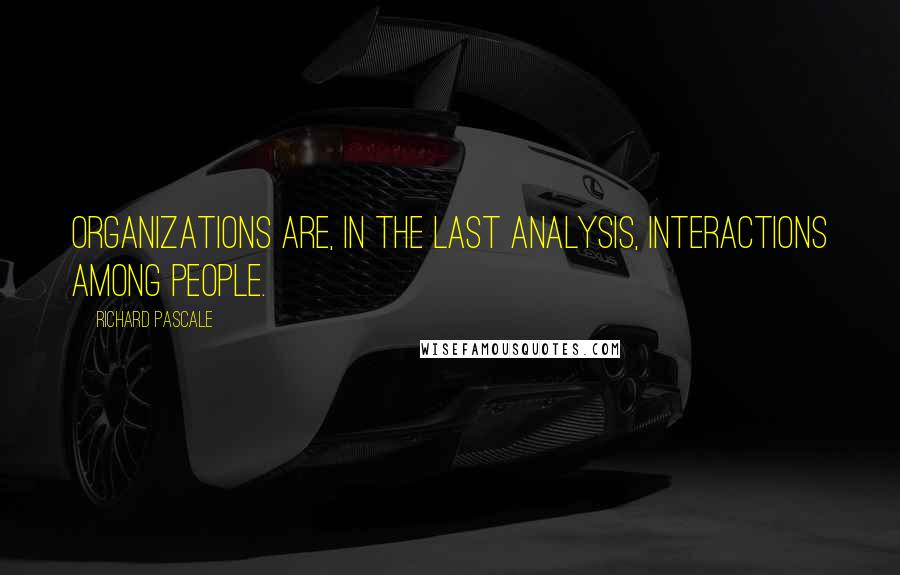 Richard Pascale quotes: Organizations are, in the last analysis, interactions among people.